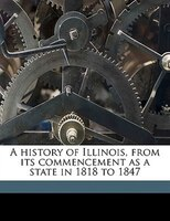 A history of Illinois, from its commencement as a state in 1818 to 1847