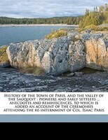 History of the town of Paris, and the valley of the Sauquoit: pioneers and early settlers ... anecdotes and reminiscences, to whic