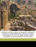 History Of The Town Of Hawley, Franklin County, Massachusetts, From Its First Settlement In 1771 To 1887. With Family Records And