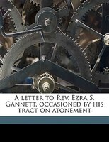 A letter to Rev. Ezra S. Gannett, occasioned by his tract on atonement