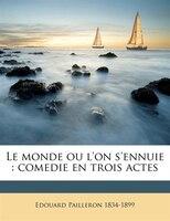 Le Monde Ou L'on S'ennuie: Comedie En Trois Actes - Édouard Pailleron