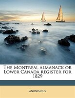 The Montreal Almanack Or Lower Canada Register For 1829 Volume Yr.1829