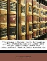 Vollständiges Bücher-lexicon Enthaltend Alle Von 1750 Bis Zu Ende Des Jahres 1832 [-1910] In Deutschland Und In Den