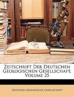 Zeitschrift Der Deutschen Geologischen Gesellschaft, Volume 25