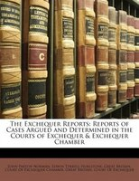 The Exchequer Reports: Reports of Cases Argued and Determined in the Courts of Exchequer & Exchequer Chamber - John Paxton Norman