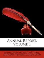 Annual Report, Volume 1 - American Historical Association, Smithsonian Institution. Press