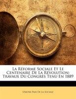 La Réforme Sociale Et Le Centenaire De La Révolution: Travaux Du Congrès Tenu En 1889 - Unions Paix De La Sociale