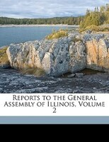 Reports To The General Assembly Of Illinois, Volume 2 - Illinois