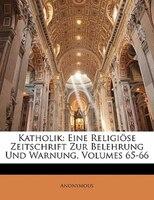 Katholik: Eine Religiöse Zeitschrift Zur Belehrung Und Warnung, Volumes 65-66 - Anonymous
