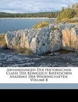 Abhandlungen Der Historischen Classe Der Königlich Bayerischen Akademie Der Wissenschaften, Volume 8 - Königlich Bayerische Akademie Der Wisse