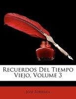 Recuerdos Del Tiempo Viejo, Volume 3 - José Zorrilla
