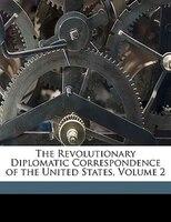 The Revolutionary Diplomatic Correspondence Of The United States, Volume 2 - John Bassett Moore, United States. Dept. Of State, United States. Congress House