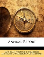 Annual Report - Michigan Railroad Commission, Michigan. Commissioner Of Railroads