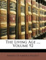 The Living Age ..., Volume 92 - Making Of America Project