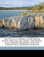 The Poetical Works Of Sir Walter Scott. With All His Intrs. And Notes: Also Various Readings, And The Editor's [j.g. - Walter Scott