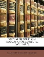 Special Reports On Educational Subjects, Volume 5 - Great Britain. Board Of Education
