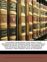 California Unreported Cases: Being Those Determined In The Supreme Court And The District Courts Of Appeal Of The State Of Calif - Peter V. Ross, California. Supreme Court, California. District Courts Of Appeal