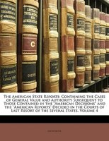 The American State Reports: Containing The Cases Of General Value And Authority Subsequent To Those Contained In The American D - Anonymous