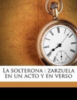 La Solterona: Zarzuela En Un Acto Y En Verso