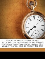 Report Of The Treasurer Of The Metropolitan Fair: In Aid Of The United States Sanitary Commission, Held In New York City, April, 1