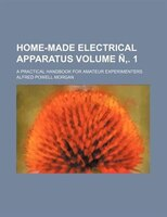 Home-made electrical apparatus Volume Ñ,. 1; a practical handbook for amateur experimenters