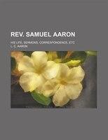 Rev. Samuel Aaron; His Life, Sermons, Correspondence, Etc