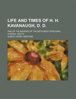 Life And Times Of H. H. Kavanaugh, D. D.; One Of The Bishops Of The Methodist Episcopal Church, South