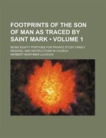 Footprints Of The Son Of Man As Traced By Saint Mark (volume 1); Being Eighty Portions For Private Study, Family Reading, And Inst