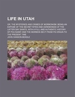 Life In Utah; Or, The Mysteries And Crimes Of Mormonism. Being An ExposÚ Of The Secret Rites And Ceremonies Of The Latter Day - John Hanson Beadle