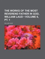 The Works Of The Most Reverend Father In God, William Laud (volume 6, Pt. 1)