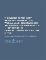 The Works Of The Most Reverend Father In God, William Laud, Sometime Lord Archbishop Of Canterbury (volume 5, Pt. 2); Pt. 1. Histo