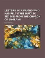 Letters To A Friend Who Has Felt It His Duty To Secede From The Church Of England