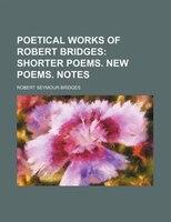 Poetical Works Of Robert Bridges (volume 2); Shorter Poems. New Poems. Notes