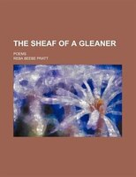 The Sheaf Of A Gleaner; Poems