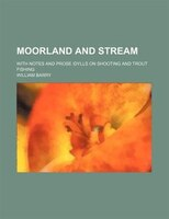 Moorland And Stream; With Notes And Prose Idylls On Shooting And Trout Fishing