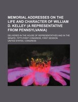 Memorial Addresses On The Life And Character Of William D. Kelley (a Representative From Pennsylvania); Delivered In The House Of