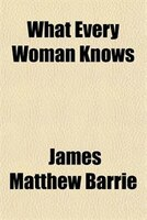 What Every Woman Knows - James Matthew Barrie