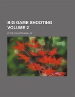 Big Game Shooting Volume 2 - Clive Phillipps-wolley