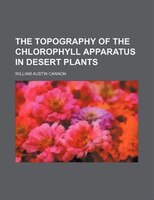 The Topography Of The Chlorophyll Apparatus In Desert Plants - William Austin Cannon