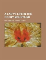 A Lady's Life In The Rocky Mountains - Isabella Lucy Bird