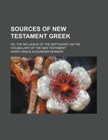 Sources of New Testament Greek; or, The influence of the Septuagint on the vocabulary of the New Testament