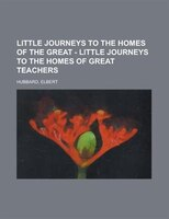 Little Journeys To The Homes Of The Great - Little Journeys To The Homes Of Great Teachers - Elbert Hubbard