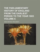 The Parliamentary history of England from the earliest period to the year 1803 Volume 6