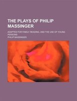 The plays of Philip Massinger; Adapted for family reading, and the use of young persons