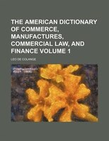 The American dictionary of commerce, manufactures, commercial law, and finance Volume 1