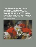 The Mahabharata Of Krishna-dwaipayana Vyasa Translated Into English Prose Adi Parva