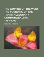 The Winning Of The West The Founding Of The Trans-alleghany Commonwealths, 1784-1790 Volume 3