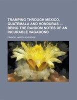 Tramping Through Mexico, Guatemala And Honduras - Being The Random Notes Of An Incurable Vagabond