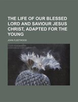 The life of our blessed Lord and Saviour Jesus Christ, adapted for the young