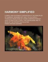 Harmony simplified; a simple and systematic exposition of the principles of harmony, designed not only to cultivate a thorough kno
